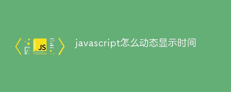 javascript怎么动态显示时间