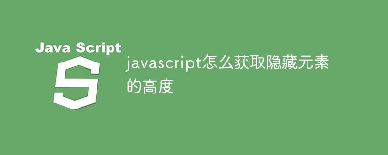 javascript怎么获取隐藏元素的高度