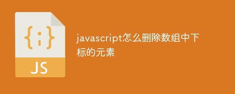 javascript怎么删除数组中指定下标的元素